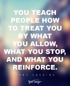 You teach people how to treat you by what you allow, what you stop, and what you reinforce. — Tony Gaskins, Jr