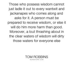 """Tom Robbins - """"Those who possess wisdom cannot just ladle it out to every wantwit and jackanapes..."""". wisdom, foolishness, discretion"""