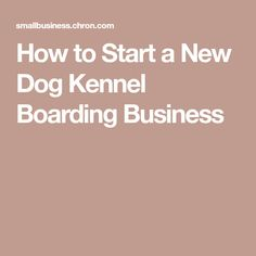 How to Start a New Dog Kennel Boarding Business