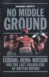 No Middle Ground: Eubank, Benn, Watson and the last golden era of British boxing by Sanjeev Shetty