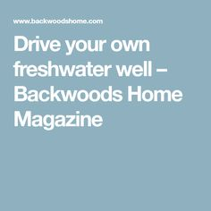 Drive your own freshwater well – Backwoods Home Magazine