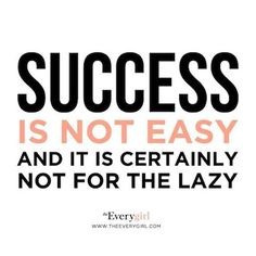 Success is not easy. and definitely not for the lazy.