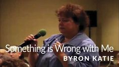 Something is Wrong With Me—The Work of Byron Katie ®