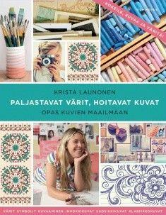 Paljastavat värit, hoitavat kuvat : opas kuvien maailmaan / kirjoittaja Krista Launonen