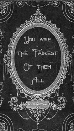 *Believe the hype, you are the fairest of them all.