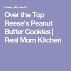 Over the Top Reese's Peanut Butter Cookies | Real Mom Kitchen