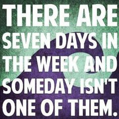 Who's waiting for someday?