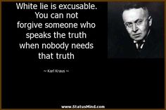 White lie is excusable. You can not forgive someone who speaks the truth when nobody needs that truth - Karl Kraus Quotes - StatusMind.com Speak The Truth, Forgiveness, Einstein, Author, Thoughts, Motivation, Quotes, Life, Quotations
