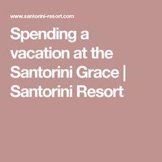 Spending a vacation at the Santorini Grace | Santorini Resort