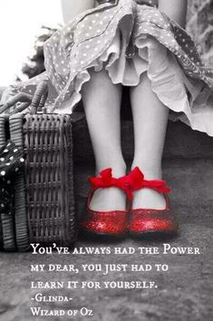 You've always HAD the power. My dear, you just had to learn it for yourself. - Glenda, Wizard of Oz