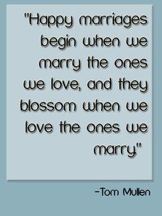 """""""Happy marriages begin when we marry the ones we love & blossom when we love the ones we marry."""" - Tom Mullen #quote"""