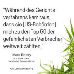 Marc Emery ist ein kanadischer Cannabisaktivist, der für fünf Jahre ins Gefängnis musste, weil er Cannabissamen verkauft hatte.  Die US-Behörden wollten ihn für Drogenschmuggel und Geldwäsche am liebsten 20 Jahre - sogar Lebenslang ins Gefängnis bringen. Er konnte dieser hohen Strafe durch einen Deal entgehen, indem er zugeben musste sich mit Drogenschmuggel strafbar gemacht zu haben.  Jetzt nur ein paar Jahre später wurde Cannabis in einigen US-Bundesstaaten komplett legalisiert.