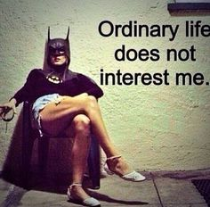 """""""Ordinary life does not interest me."""""""