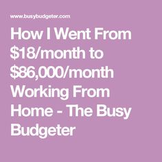 How I Went From $18/month to $86,000/month Working From Home - The Busy Budgeter