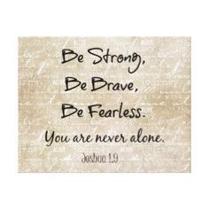 Be strong, Be brave, be fearless you are never alone. All way look and ask God in everything you do!! Believe in your dreams and know that one day it come true.. Be strong you have GOD on your side!!!