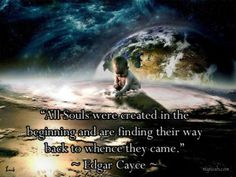 """""""All Souls were created in the beginning and are finding their way back to whence they came."""" ~ Edgar Cayce"""