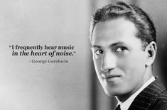 """""""I frequently hear music in the heart of noise."""" ~George Gershwin - inspiring composer quotes - classic fm"""