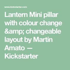 Lantern Mini pillar with colour change & changeable layout by Martin Amato —  Kickstarter