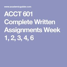 ACCT 601 Complete Written Assignments Week 1, 2, 3, 4, 6
