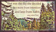 that was the day she decided to live more from intention and less from habit. amy rubin flett www.positivelyludicrousness.com