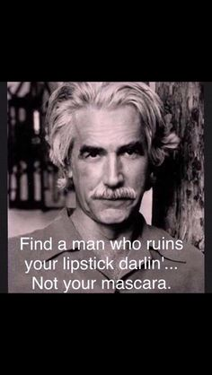 """Always loved Sam Elliott. """"Find a man who ruins your lipstick darlin'.not your mascara."""" Always loved Sam Elliott. Find a man who ruins your lipstick darlin'.not your mascara. Quotable Quotes, Wisdom Quotes, Quotes To Live By, Me Quotes, Motivational Quotes, Funny Quotes, Inspirational Quotes, The Words, Cool Words"""