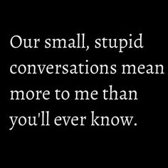 Our Small, Stupid conversations mean more to me than you'll ever know. http://laughingidiot.com/cute-baby-9.html cute love quote #baby #funny #laughter