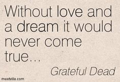 Without love and a dream it would never come true. Lyric Quotes, Love Quotes, Inspirational Quotes, Grateful Dead Quotes, Lyric Tattoos, Dead And Company, Forever Grateful, Good Thoughts, Fun To Be One