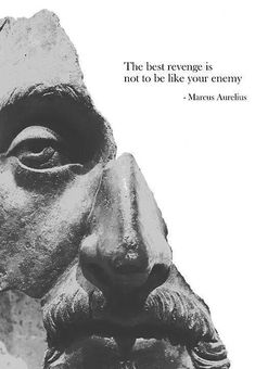 The best revenge is not to be like your enemy --Marcus Aurelius. Not sure if I should take advice from a Roman but whatever.