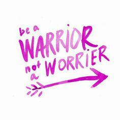 Be a warrior not a worrier