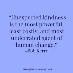 """Unexpected kindness is the most powerful, least costly, and most underrated agent of human change."" –Bob Kerry"