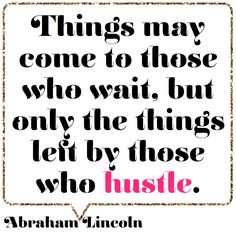 Things may come to those who wait, but only the things left by those who hustle.