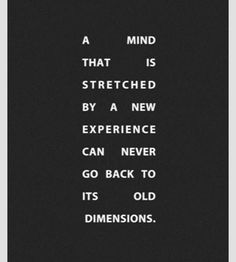 A mind that is stretched by a new experience can never go back to its old dimensions. Sparked words.