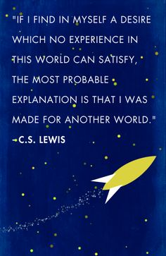 """If I find in myself a desire which no experience in this world can satisfy, the most probable explanation is that I was made for another world."" - C.S. Lewis"