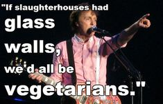 If slaughterhouses had glass walls, we'd all be vegetarians. 11 Vegetarians You Already Admire. I was just talking to my husband about this (he eats meat, I don't) and about how people know what goes on, but disconnect themselves from it so they don't feel bad. I think more people should realize that the meat on their plate was a living, breathing, loving animal.