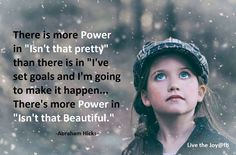 "There is more power in ""isn't that pretty"" than there is in ""I've set goals and I'm going to make it happen..."" There's more power in ""isn;t that beautiful."" -Abraham Hicks"