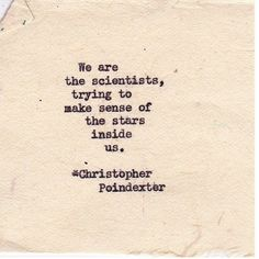 """...trying to make sense of the stars inside us..."" Christopher Poindexter"