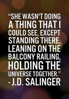 She wasn't doing a thing that I could see, except standing there, leaning on the balcony railing, holding the universe together. - J.D. Salinger