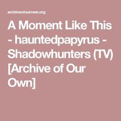 A Moment Like This - hauntedpapyrus - Shadowhunters (TV) [Archive of Our Own]