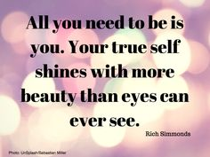 All you need to be is you. Your true self shines with more beauty than eyes can ever see. - @RichSimmondsZA