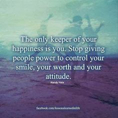 The only keeper of you happiness is you Stop giving people power to control your smile, your worth and your attitude | Inspirational Quotes
