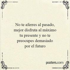 No te aferres al pasado, mejor disfruta al máximo tu presente y no te preocupes demasiado por el futuro