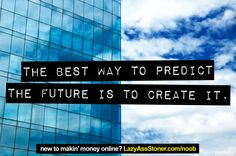The best way to predict the future is to create it. New to affiliate marketing? http://www.lazyasssstoner.com/noob/