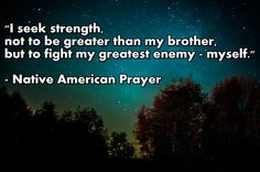 """""""I seek strength, not to be greater than my brother, but to fight my greatest enemy - myself."""" - Native American Prayer ( inspirational motivational spirituality spiritual sufi sufism wisdom love poetry poem rumi quotes quote )"""