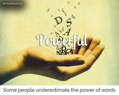 Words do have a tremendous power! http://nuances.co/n/nuance/54affb64eb7b650d7a687bfa