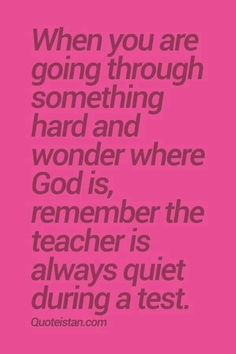 'When you're going through something hard and wonder where God is, remember the teacher is always quiet...'