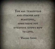 """You are terrifying and strange and beautiful, someone not everyone knows how to love."" - Warsan Shire, Poet. Kenya-UK. (Somali: Warsan Shireh, Arabic: ورسان شاير‎) The final lines from the poem ""For Women Who Are Difficult to Love."" See this poem performed by Warsan Shire at http://vimeo.com/38766162  More on Shire: http://en.wikipedia.org/wiki/Warsan_Shire Never make yourself less for anyone."