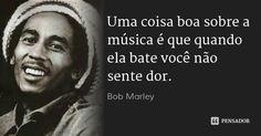 Uma coisa boa sobre a música é que quando ela bate você não sente dor. — Bob Marley