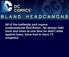 """"""" All of the batfamily and rogues underestimate Red Robin . He always held back and when at one time he didn't while against bane, bane had to have 12 surgeries. """""""