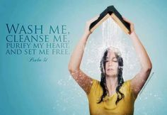 Wash me, cleanse me, purify my heart and set me free.  Psalm 51