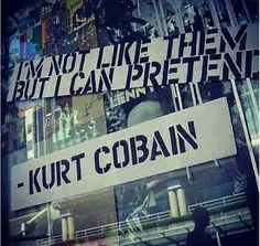 I'm not like them, but I can pretend. - Kurt Kobain
